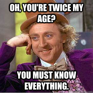 oh youre twice my age you must know everything - Creepy Wonka