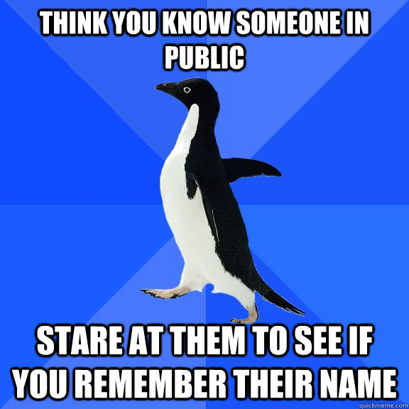 think you know someone in public stare at them to see if you - Socially Awkward Penguin