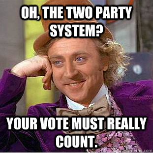 oh the two party system your vote must really count - Creepy Wonka