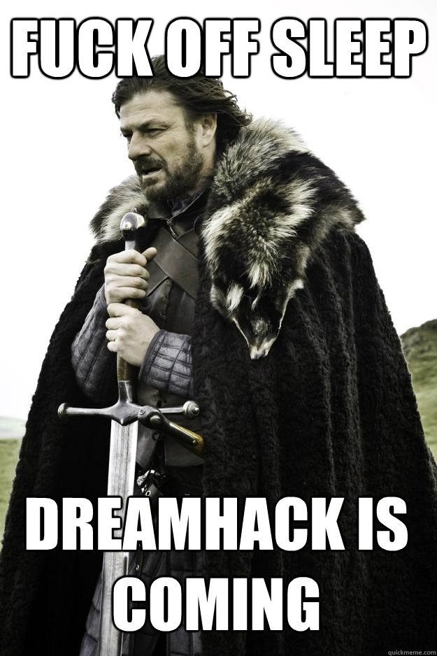fuck off sleep dreamhack is coming - Winter is coming