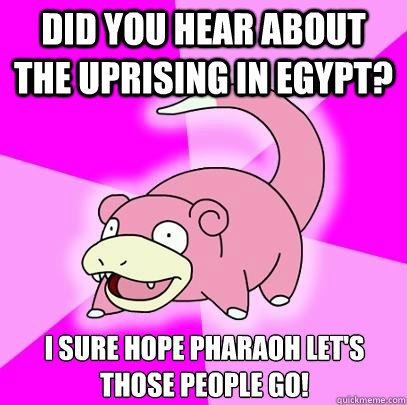 did you hear about the uprising in egypt i sure hope pharao - Slowpoke