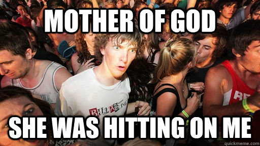 mother of god she was hitting on me - Sudden Clarity Clarence