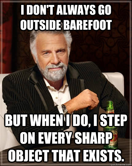 i dont always go outside barefoot but when i do i step on  - The Most Interesting Man In The World