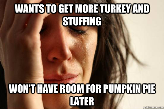 wants to get more turkey and stuffing wont have room for pu - First World Problems