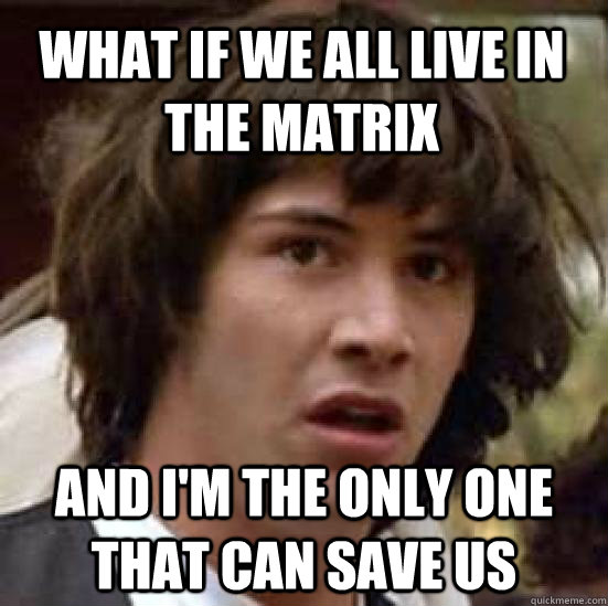 what if we all live in the matrix and im the only one that  - conspiracy keanu