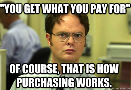 you get what you pay for of course that is how purchasing - Schrute
