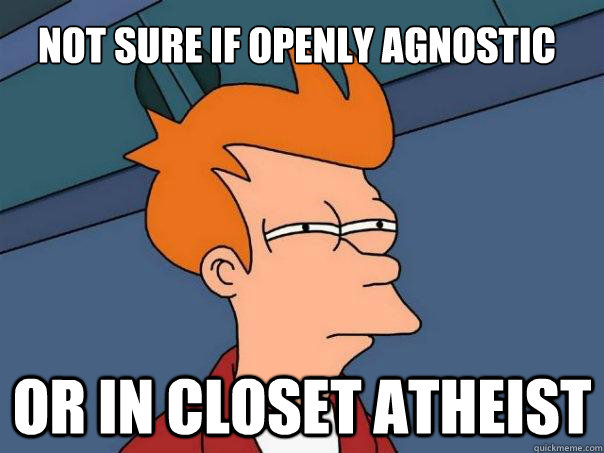not sure if openly agnostic or in closet atheist - Futurama Fry