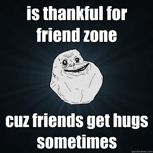 is thankful for friend zone cuz friends get hugs sometimes - Forever Alone