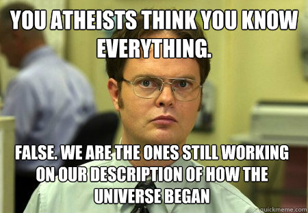 you atheists think you know everything false we are the on - Dwight