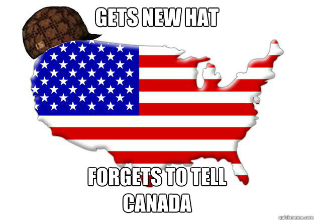 gets new hat forgets to tell canada - Scumbag america