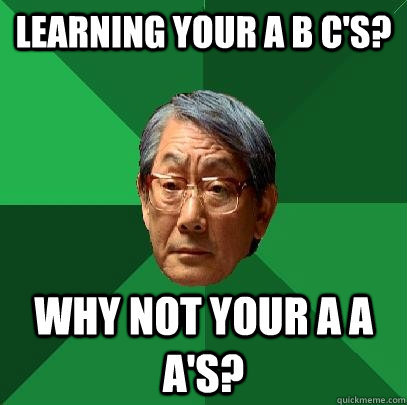 learning your a b cs why not your a a as - High Expectations Asian Father