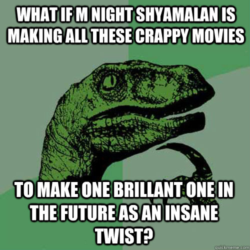 what if m night shyamalan is making all these crappy movies  - Philosoraptor