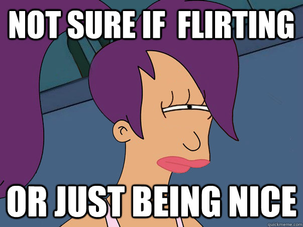 not sure if flirting or just being nice  - Leela Futurama