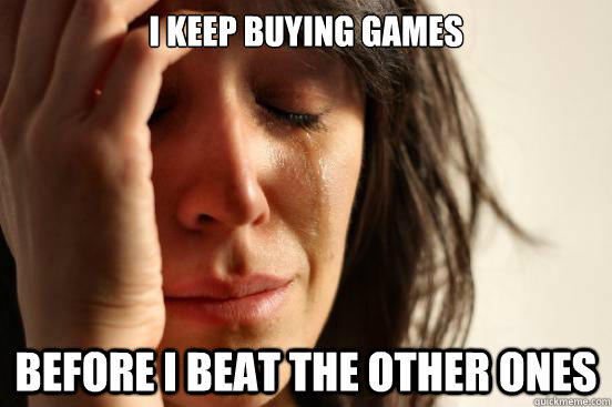 i keep buying games before i beat the other ones  - FirstWorldProblems