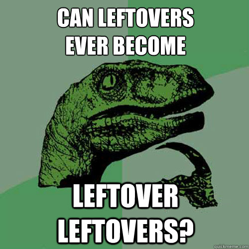 can leftovers ever become leftover leftovers - Philosoraptor