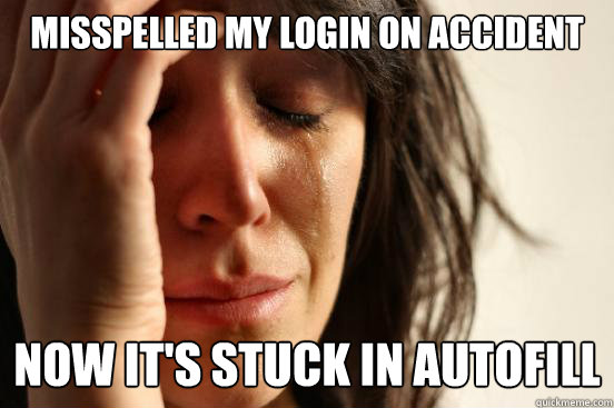 misspelled my login on accident now its stuck in autofill - First World Problems