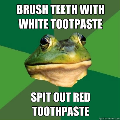 brush teeth with white tootpaste spit out red toothpaste - Foul Bachelor Frog