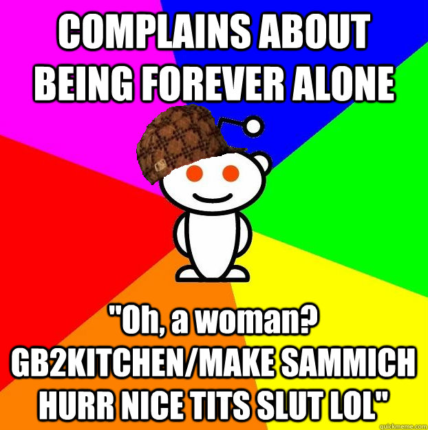 complains about being forever alone oh a woman gb2kitchen - Scumbag Redditor