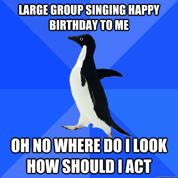 large group singing happy birthday to me oh no where do i lo - Socially Awkward Penguin