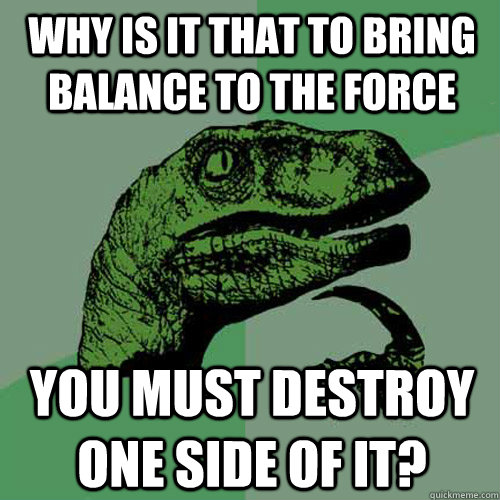 why is it that to bring balance to the force you must destro - Philosoraptor