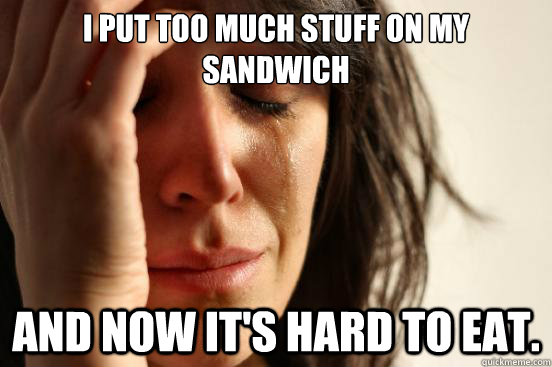 i put too much stuff on my sandwich and now its hard to eat - First World Problems