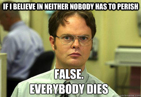  if i believe in neither nobody has to perish false everybo - Schrute