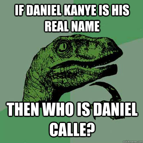 if daniel kanye is his real name then who is daniel calle - Philosoraptor