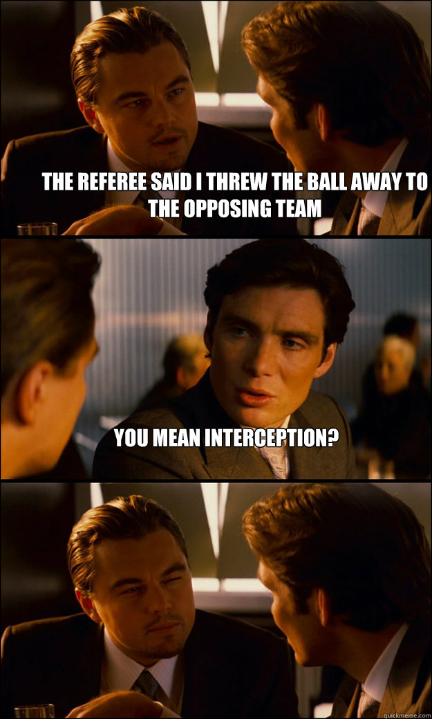 the referee said i threw the ball away to the opposing team  - Inception