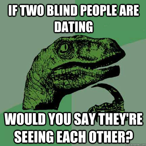 if two blind people are dating would you say theyre seeing  - Philosoraptor