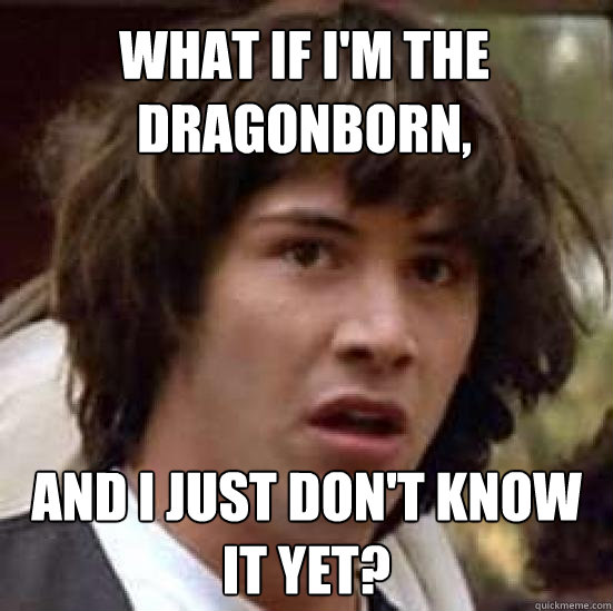 what if im the dragonborn and i just dont know it yet - conspiracy keanu
