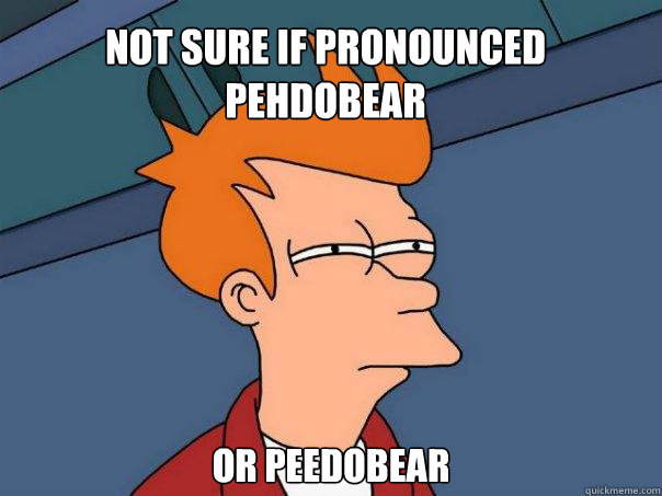 not sure if pronounced pehdobear or peedobear - Futurama Fry