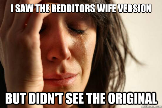 i saw the redditors wife version but didnt see the original - First World Problems