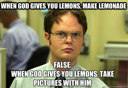 when god gives you lemons make lemonade false when god giv - Schrute