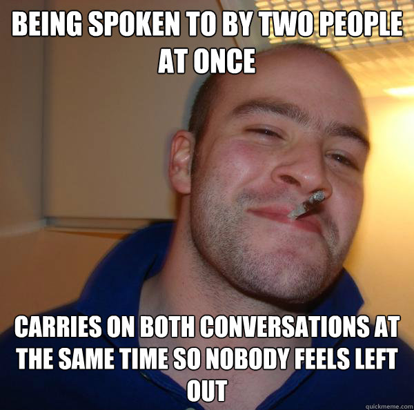 being spoken to by two people at once carries on both conver - Good Guy Greg