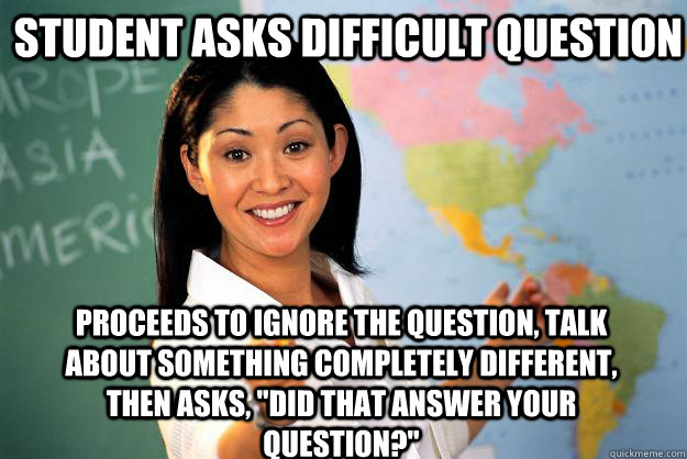 student asks difficult question proceeds to ignore the quest - Unhelpful High School Teacher