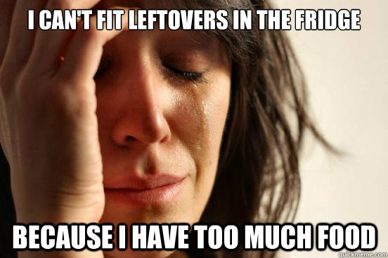 i cant fit leftovers in the fridge because i have too much - First World Problems