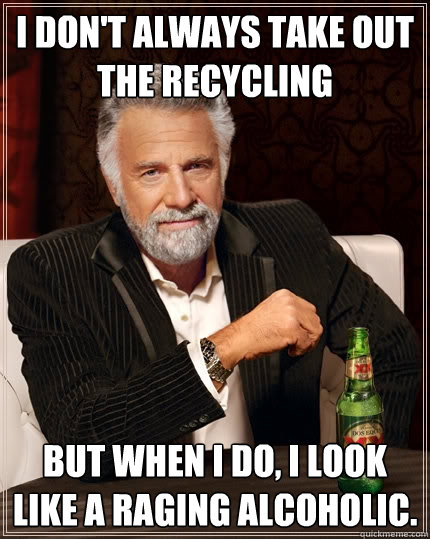i dont always take out the recycling but when i do i look  - The Most Interesting Man In The World