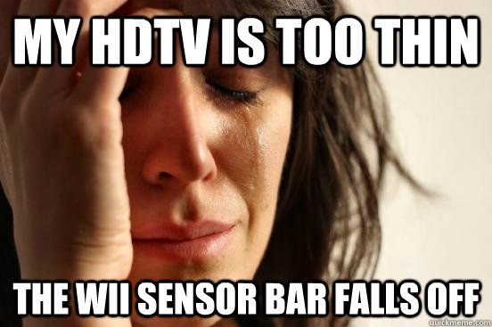 my hdtv is too thin the wii sensor bar falls off - First World Problems