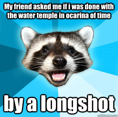 my friend asked me if i was done with the water temple in oc - Lame Pun Coon