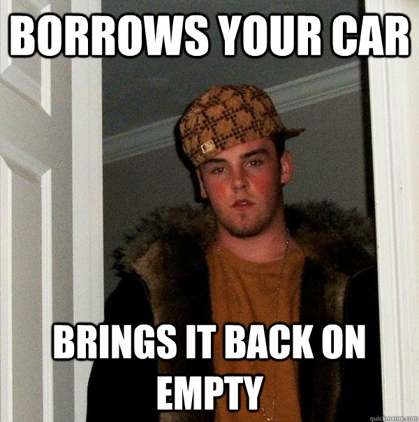 borrows your car brings it back on empty - Scumbag Steve