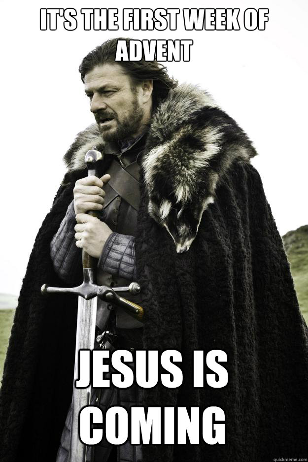 its the first week of advent jesus is coming  - Winter is coming