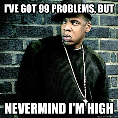 ive got 99 problems but nevermind im high - 99 lighters