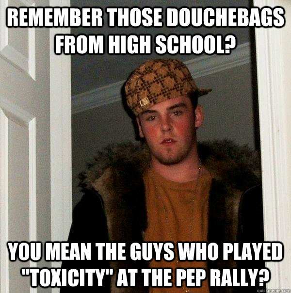 remember those douchebags from high school you mean the guy - Scumbag Steve