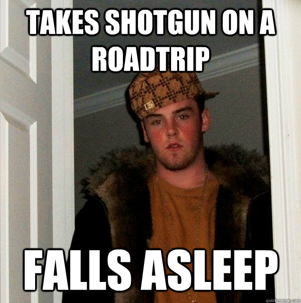 takes shotgun on a roadtrip falls asleep - Scumbag Steve