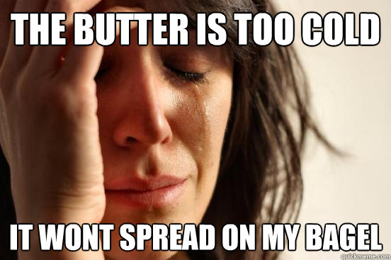 the butter is too cold it wont spread on my bagel - First World Problems