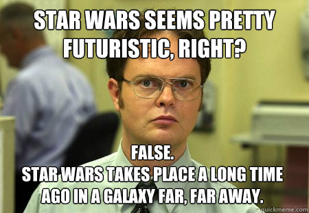star wars seems pretty futuristic right false star wars t - Dwight
