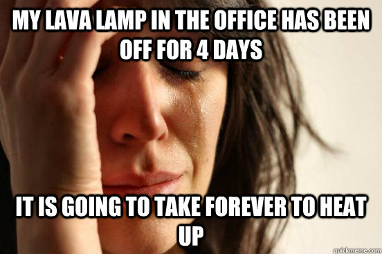 my lava lamp in the office has been off for 4 days it is goi - First World Problems