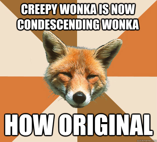 creepy wonka is now condescending wonka how original - Condescending Fox
