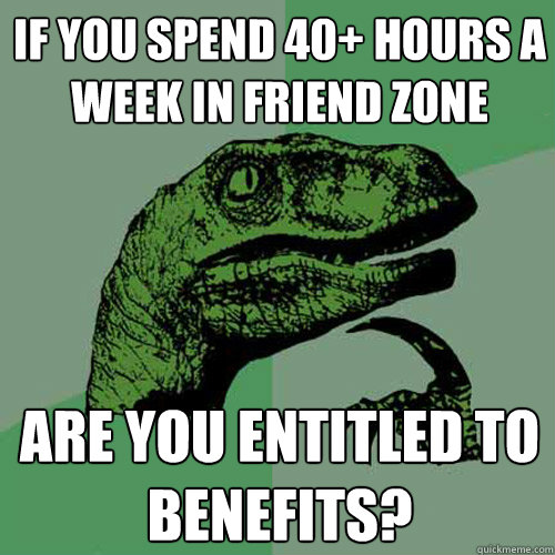 if you spend 40 hours a week in friend zone are you entitle - Philosoraptor