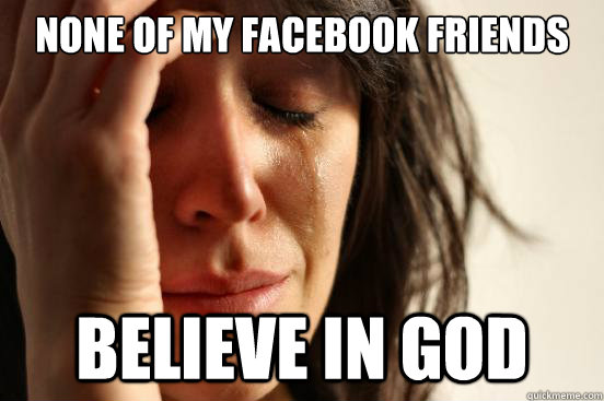 none of my facebook friends believe in god - First World Problems